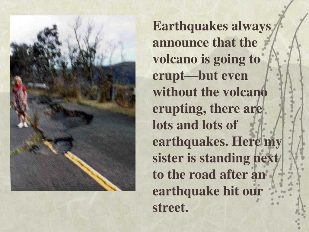 Earthquakes always announce that the volcano is going to erupt—but even without the volcano erupting, there are lots and lots of earthquakes. Here my sister is standing next to the road after an earthquake hit our street.