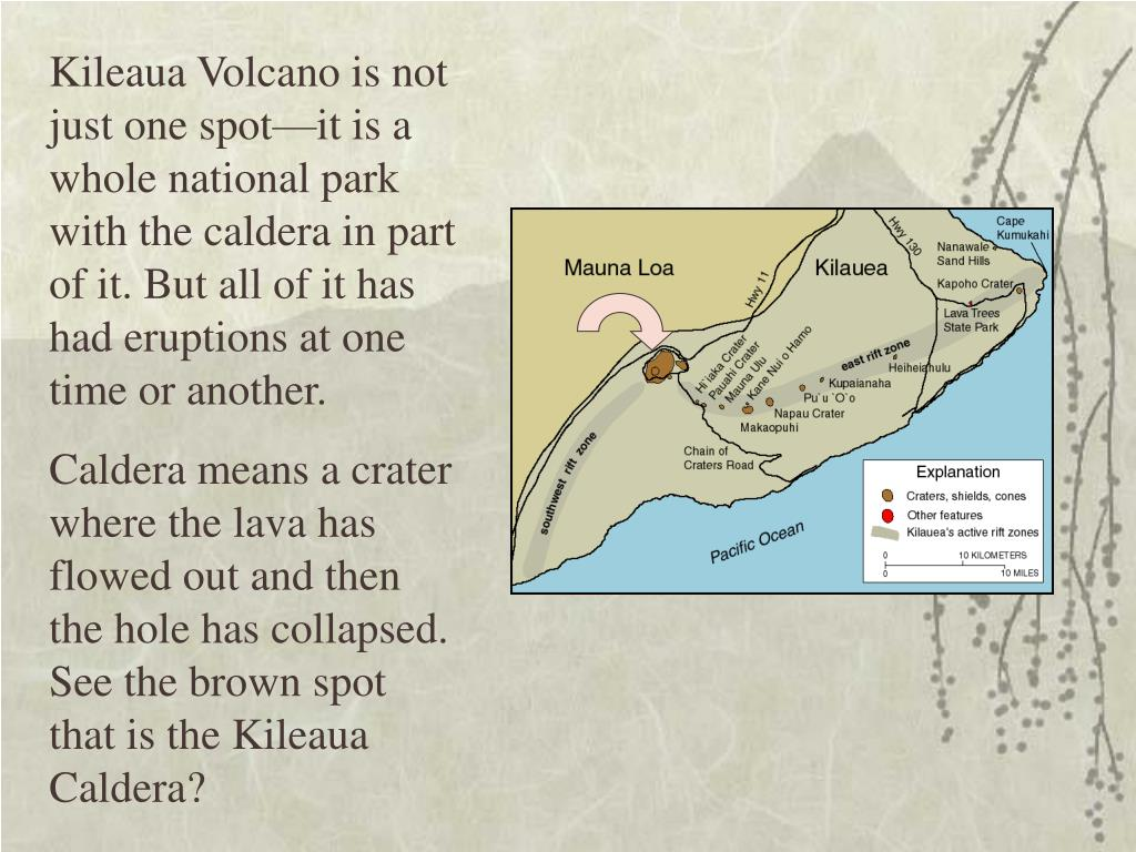 Kileaua Volcano is not just one spot—it is a whole national park with the caldera in part of it. But all of it has had eruptions at one time or another.