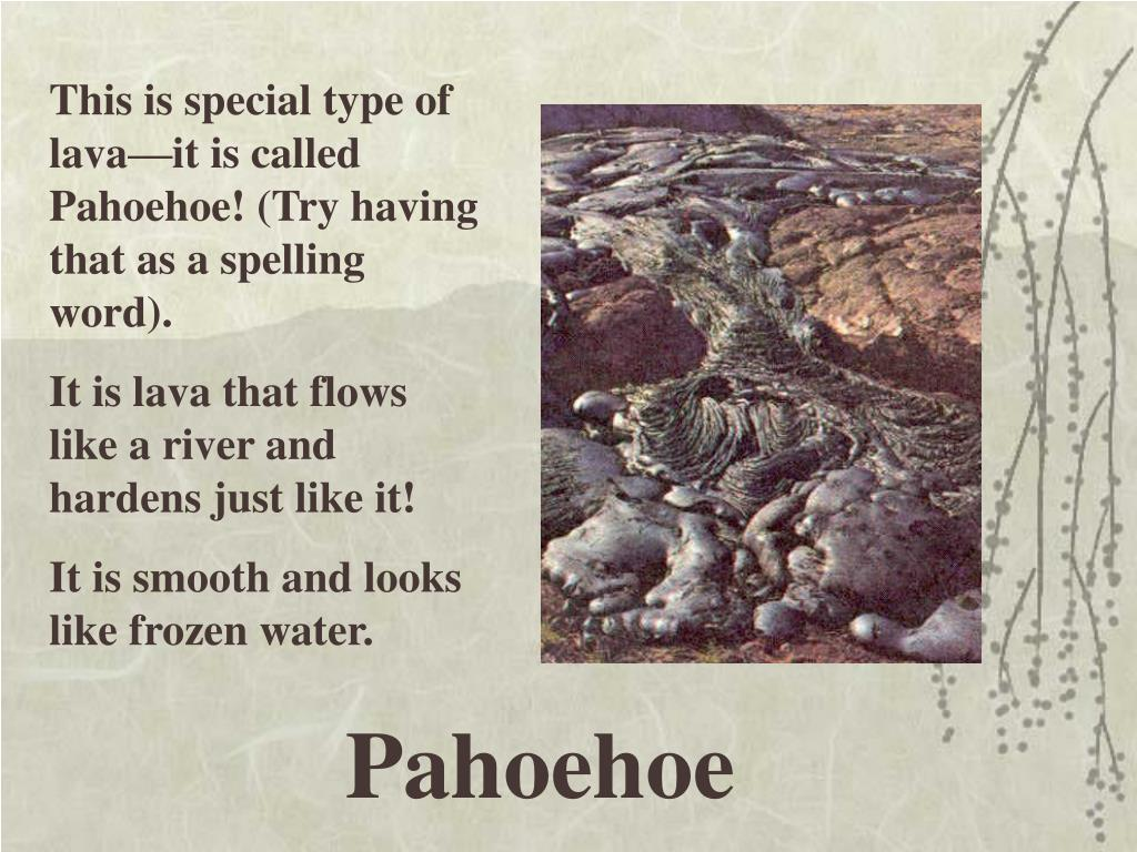 This is special type of lava—it is called Pahoehoe! (Try having that as a spelling word).