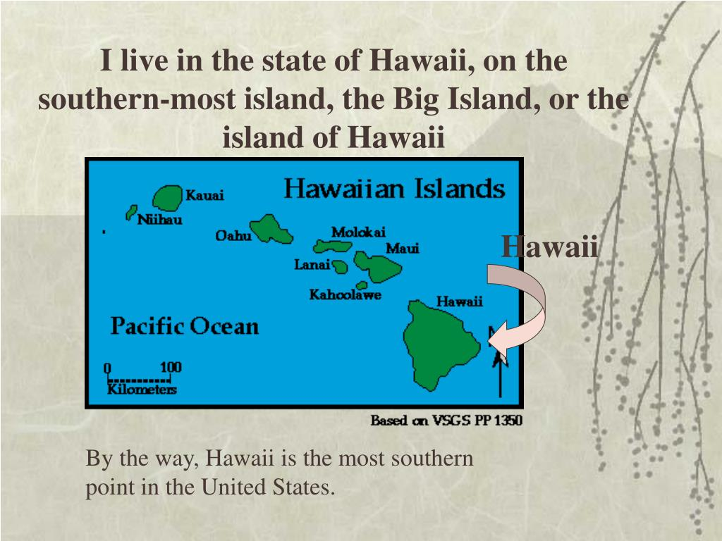 I live in the state of Hawaii, on the southern-most island, the Big Island, or the island of Hawaii