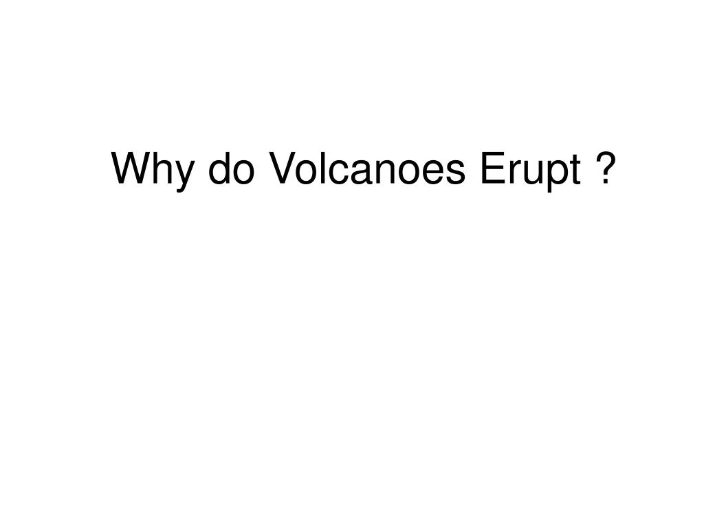 Why do Volcanoes Erupt ?