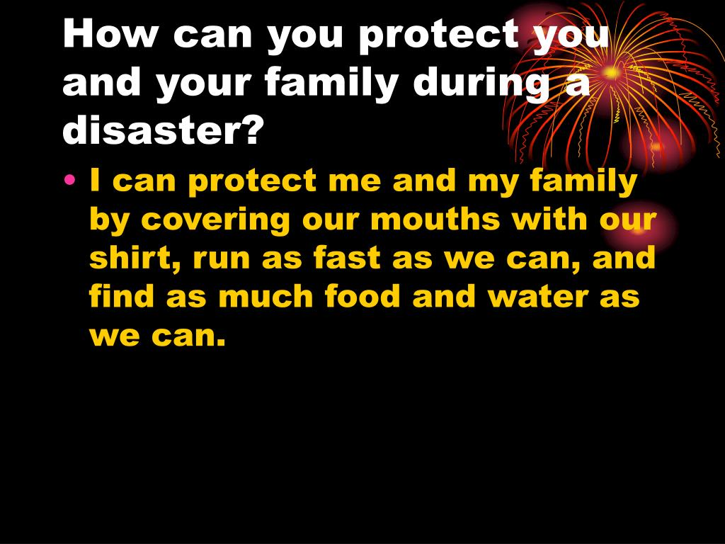 How can you protect you and your family during a disaster?