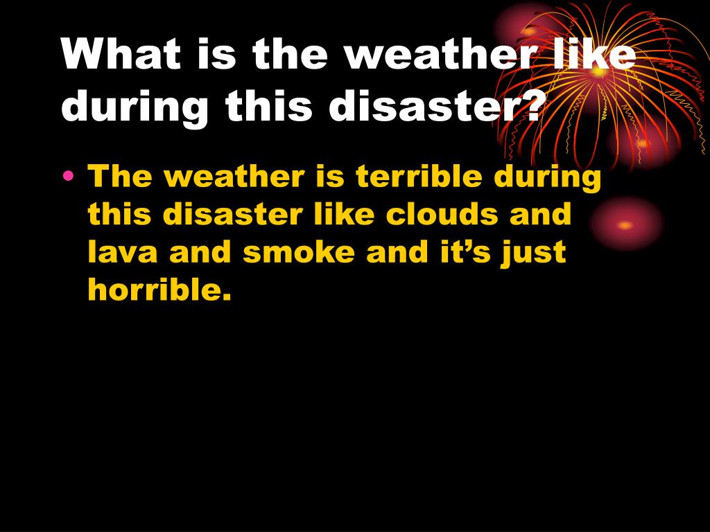 What is the weather like during this disaster?