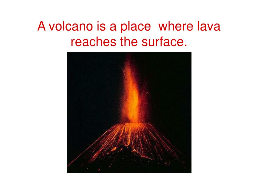 A volcano is a place  where lava reaches the surface.