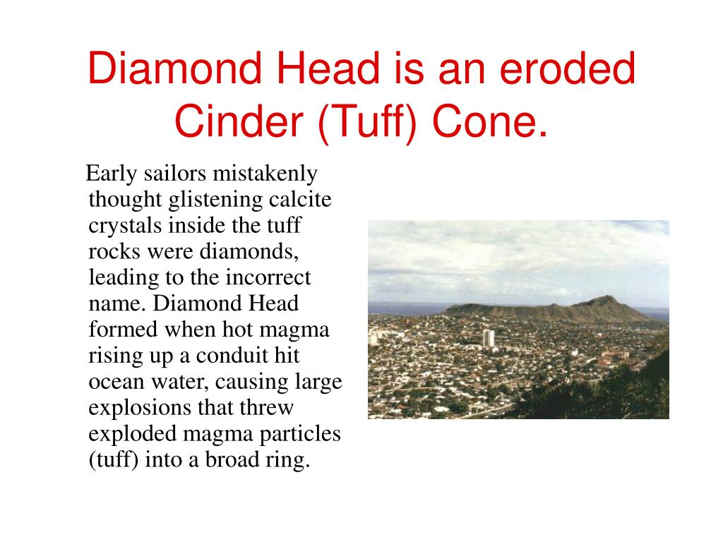 Diamond Head is an eroded Cinder (Tuff) Cone.