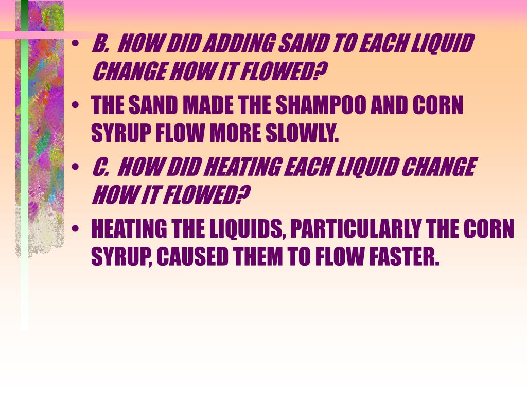 B.  HOW DID ADDING SAND TO EACH LIQUID CHANGE HOW IT FLOWED?