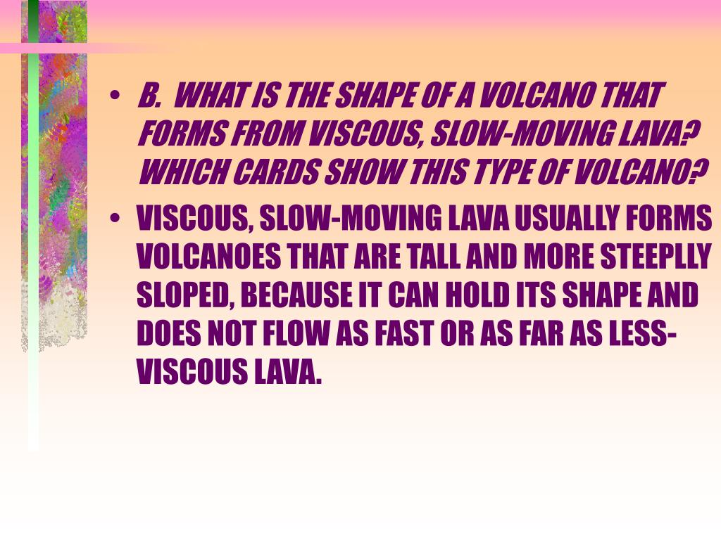 B.  WHAT IS THE SHAPE OF A VOLCANO THAT FORMS FROM VISCOUS, SLOW-MOVING LAVA?  WHICH CARDS SHOW THIS TYPE OF VOLCANO?