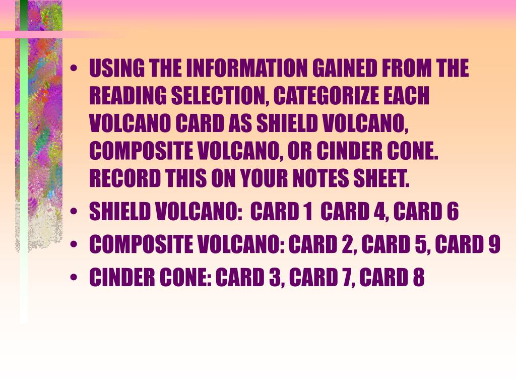 USING THE INFORMATION GAINED FROM THE READING SELECTION, CATEGORIZE EACH VOLCANO CARD AS SHIELD VOLCANO, COMPOSITE VOLCANO, OR CINDER CONE.  RECORD THIS ON YOUR NOTES SHEET.