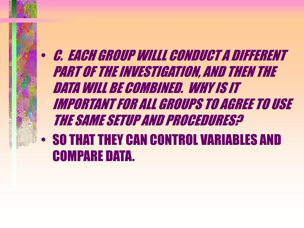 C.  EACH GROUP WILLL CONDUCT A DIFFERENT PART OF THE INVESTIGATION, AND THEN THE DATA WILL BE COMBINED.  WHY IS IT IMPORTANT FOR ALL GROUPS TO AGREE TO USE THE SAME SETUP AND PROCEDURES?
