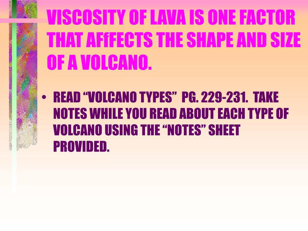 VISCOSITY OF LAVA IS ONE FACTOR THAT AFfFECTS THE SHAPE AND SIZE OF A VOLCANO.