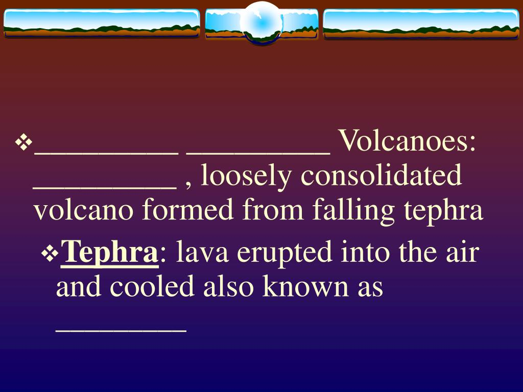 _________ _________ Volcanoes: _________ , loosely consolidated volcano formed from falling tephra