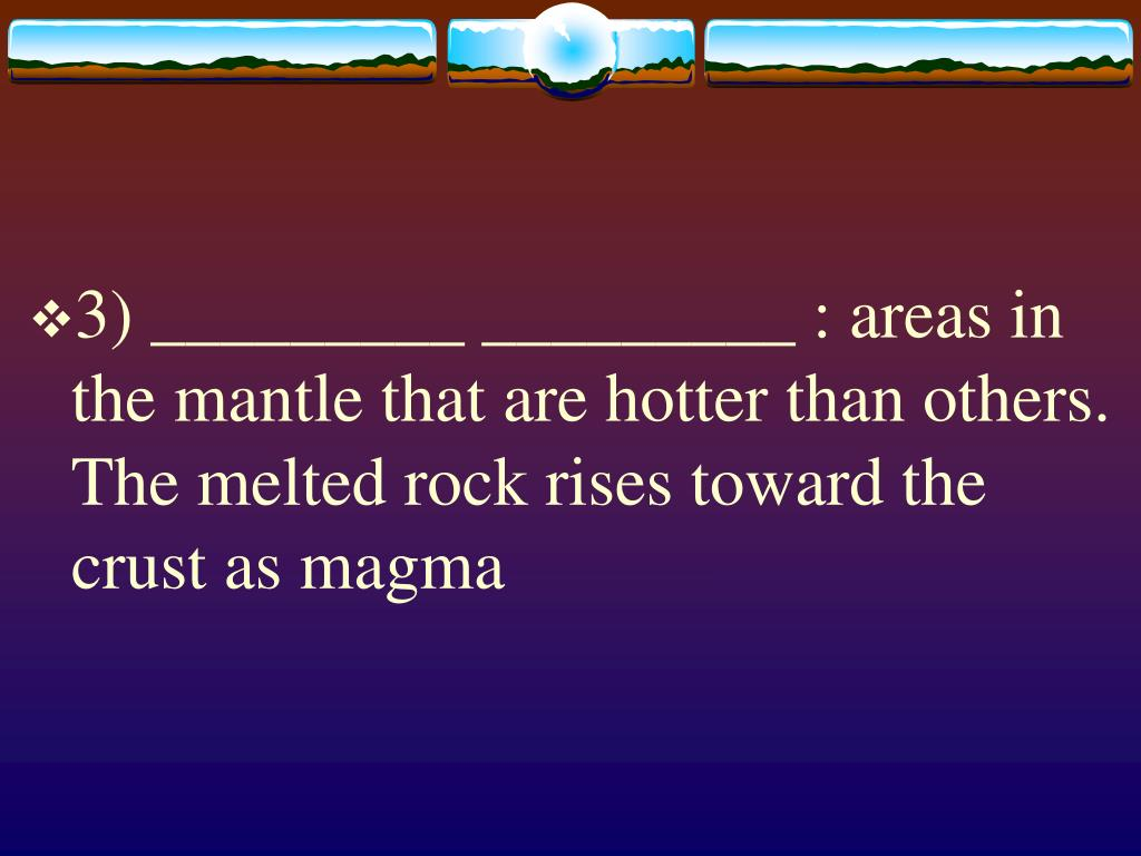 3) _________ _________ : areas in the mantle that are hotter than others. The melted rock rises toward the crust as magma