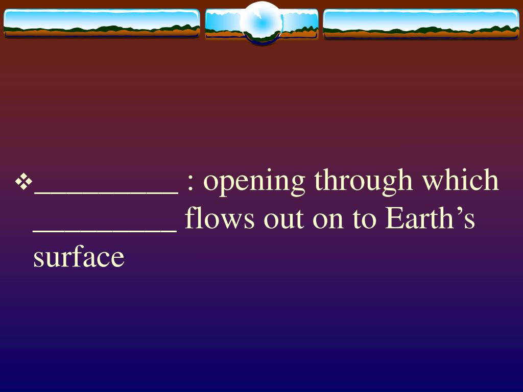 _________ : opening through which _________ flows out on to Earth's surface
