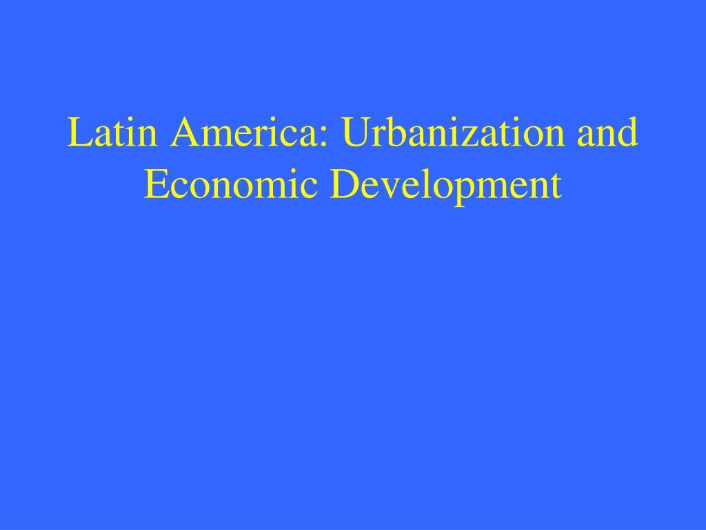 Latin America: Urbanization and Economic Development