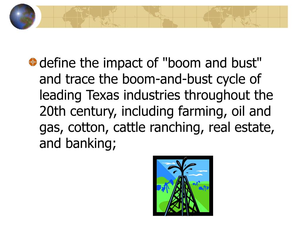"define the impact of ""boom and bust"" and trace the boom-and-bust cycle of leading Texas industries throughout the 20th century, including farming, oil and gas, cotton, cattle ranching, real estate, and banking;"