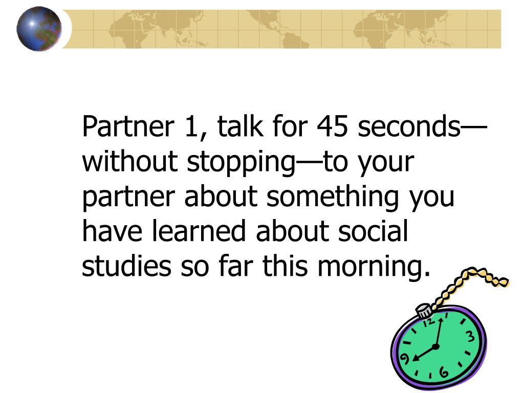 Partner 1, talk for 45 seconds—without stopping—to your partner about something you have learned about social studies so far this morning.
