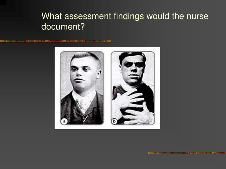 What assessment findings would the nurse document?