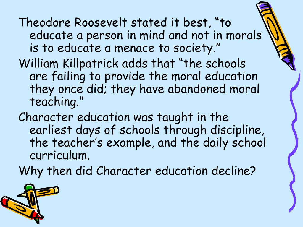 "Theodore Roosevelt stated it best, ""to educate a person in mind and not in morals is to educate a menace to society."""