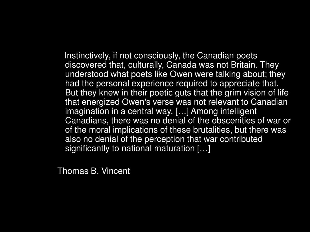 Instinctively, if not consciously, the Canadian poets discovered that, culturally, Canada was not Britain. They understood what poets like Owen were talking about; they had the personal experience required to appreciate that. But they knew in their poetic guts that the grim vision of life that energized Owen's verse was not relevant to Canadian imagination in a central way. […] Among intelligent Canadians, there was no denial of the obscenities of war or of the moral implications of these brutalities, but there was also no denial of the perception that war contributed significantly to national maturation […]