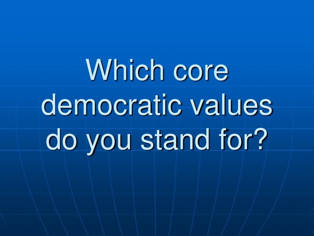 Which core democratic values do you stand for?