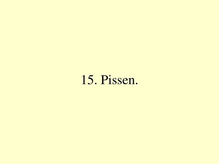 15. Pissen.