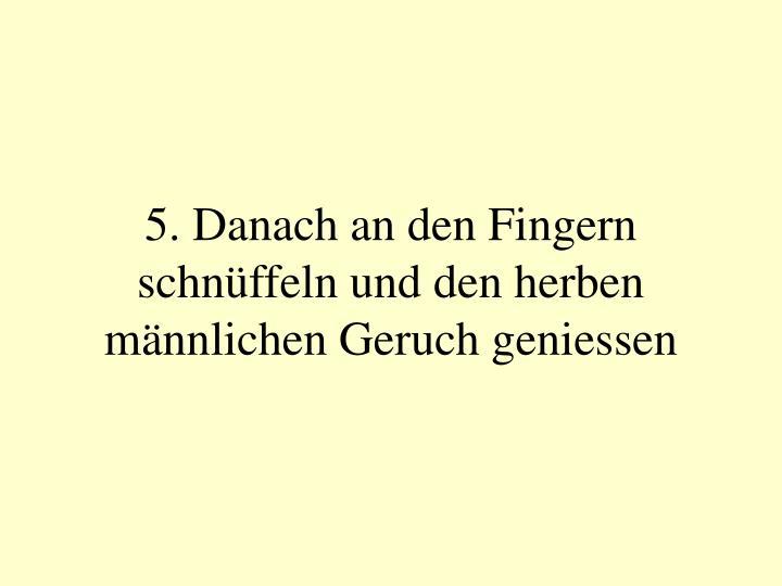 5. Danach an den Fingern schnüffeln und den herben männlichen Geruch geniessen