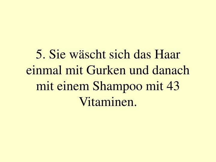 5. Sie wäscht sich das Haar einmal mit Gurken und danach mit einem Shampoo mit 43 Vitaminen.