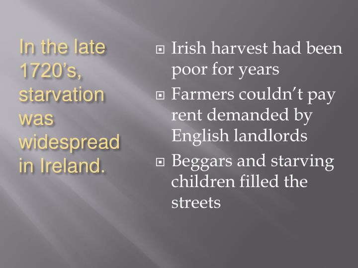 In the late 1720's, starvation was widespread in Ireland.