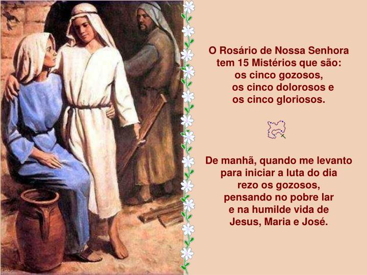O Rosário de Nossa Senhora              tem 15 Mistérios que são:                          os cinco gozosos,