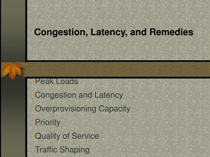 Congestion, Latency, and Remedies