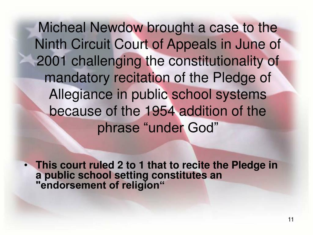 "Micheal Newdow brought a case to the Ninth Circuit Court of Appeals in June of 2001 challenging the constitutionality of mandatory recitation of the Pledge of Allegiance in public school systems because of the 1954 addition of the phrase ""under God"""