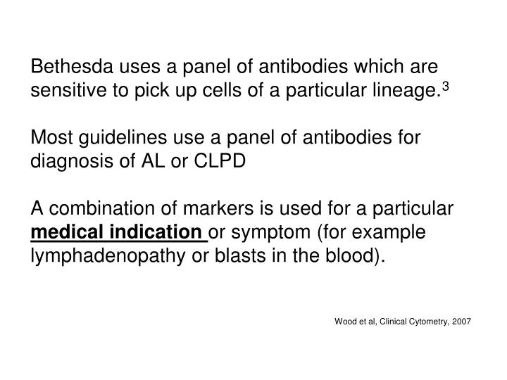 Bethesda uses a panel of antibodies which are sensitive to pick up cells of a particular lineage.