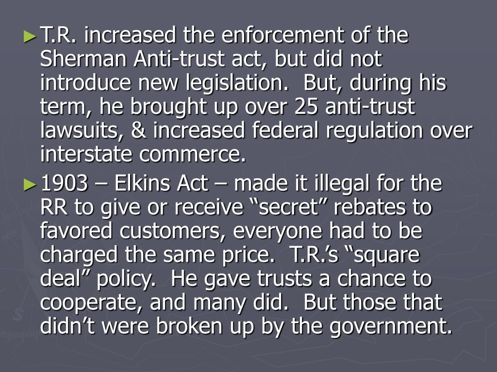T.R. increased the enforcement of the Sherman Anti-trust act, but did not introduce new legislation.  But, during his term, he brought up over 25 anti-trust lawsuits, & increased federal regulation over interstate commerce.