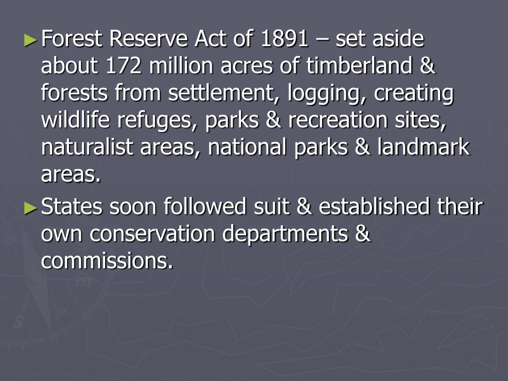 Forest Reserve Act of 1891 – set aside about 172 million acres of timberland & forests from settlement, logging, creating wildlife refuges, parks & recreation sites, naturalist areas, national parks & landmark areas.