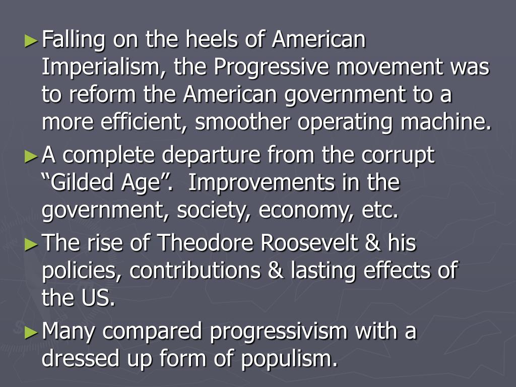 Falling on the heels of American Imperialism, the Progressive movement was to reform the American government to a more efficient, smoother operating machine.