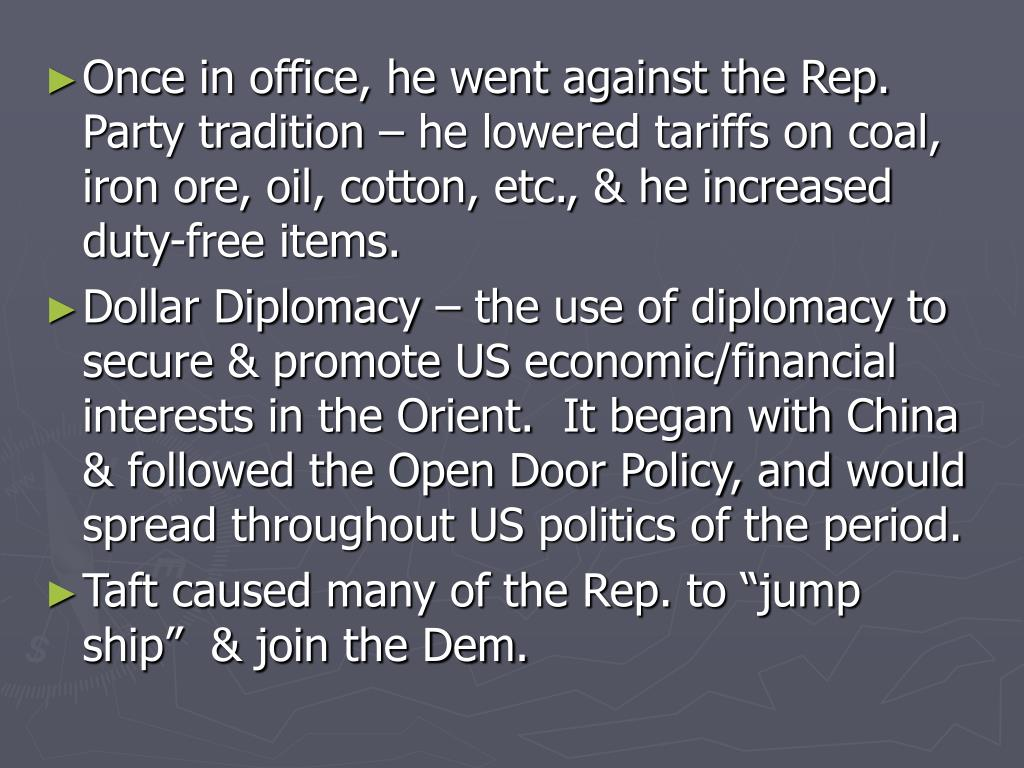 Once in office, he went against the Rep. Party tradition – he lowered tariffs on coal, iron ore, oil, cotton, etc., & he increased duty-free items.
