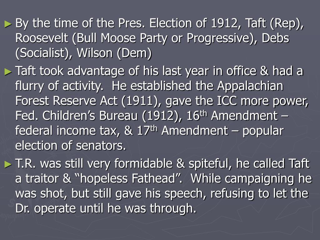 By the time of the Pres. Election of 1912, Taft (Rep), Roosevelt (Bull Moose Party or Progressive), Debs (Socialist), Wilson (Dem)