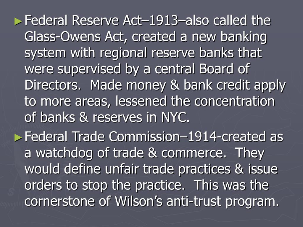 Federal Reserve Act–1913–also called the Glass-Owens Act, created a new banking system with regional reserve banks that were supervised by a central Board of Directors.  Made money & bank credit apply to more areas, lessened the concentration of banks & reserves in NYC.