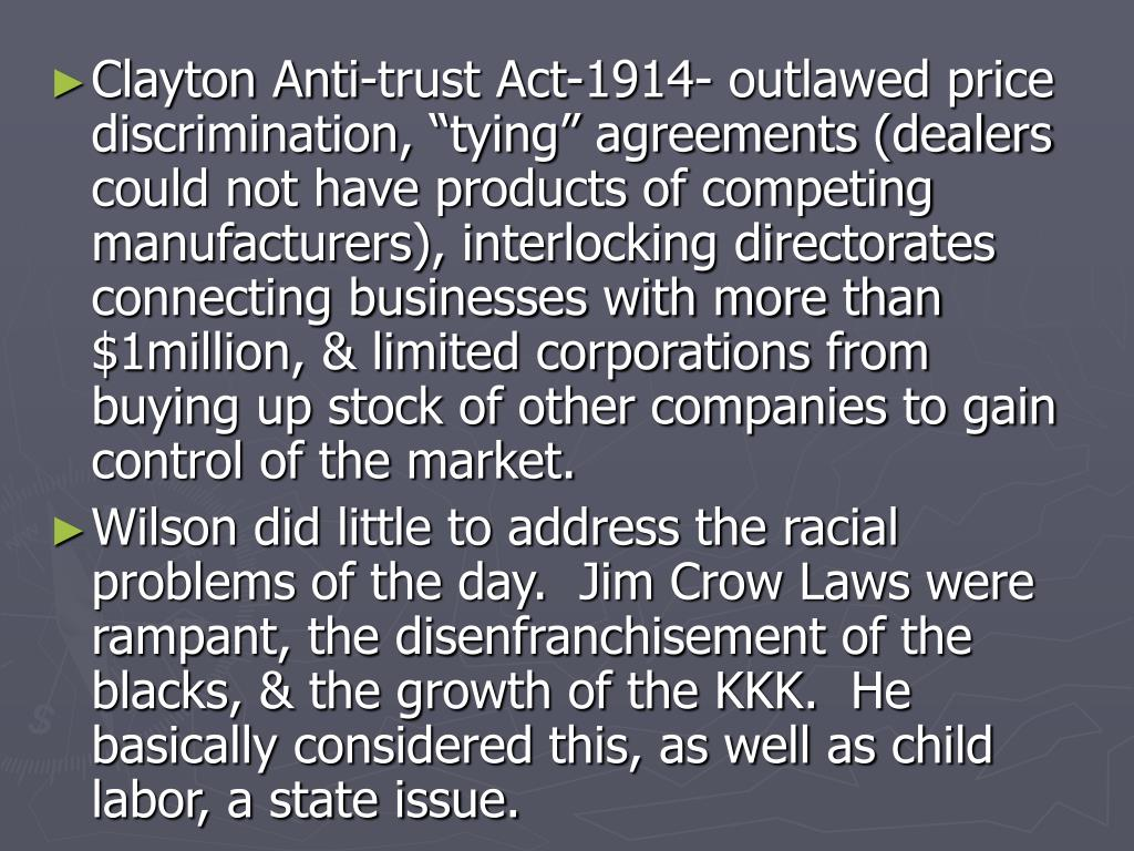 "Clayton Anti-trust Act-1914- outlawed price discrimination, ""tying"" agreements (dealers could not have products of competing manufacturers), interlocking directorates connecting businesses with more than $1million, & limited corporations from buying up stock of other companies to gain control of the market."