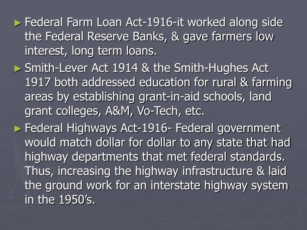 Federal Farm Loan Act-1916-it worked along side the Federal Reserve Banks, & gave farmers low interest, long term loans.