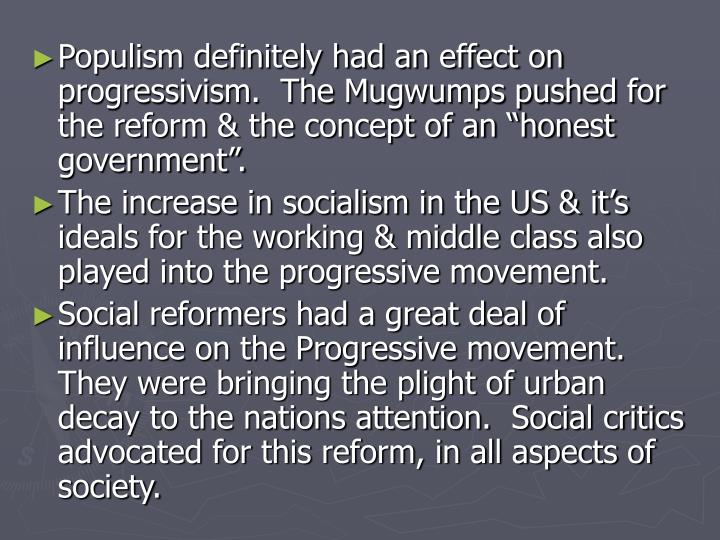 Populism definitely had an effect on progressivism.  The Mugwumps pushed for the reform & the concep...