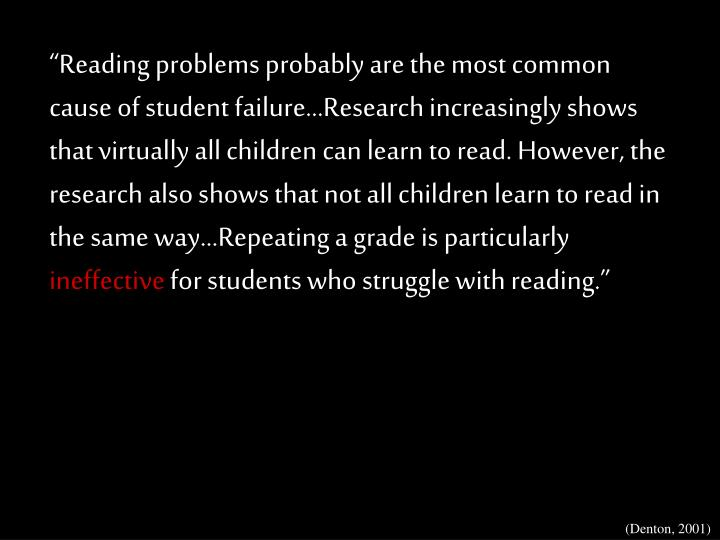 """""""Reading problems probably are the most common cause of student failure…Research increasingly shows that virtually all children can learn to read. However, the research also shows that not all children learn to read in the same way…Repeating a grade is particularly"""