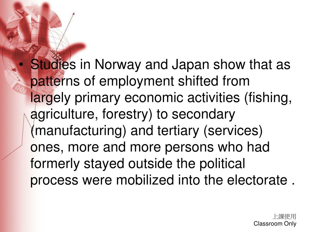 Studies in Norway and Japan show that as patterns of employment shifted from largely primary economic activities (fishing, agriculture, forestry) to secondary (manufacturing) and tertiary (services) ones, more and more persons who had formerly stayed outside the political process were mobilized into the electorate .