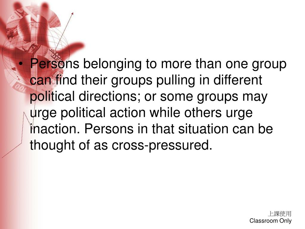 Persons belonging to more than one group can find their groups pulling in different political directions; or some groups may urge political action while others urge inaction. Persons in that situation can be thought of as cross-pressured.
