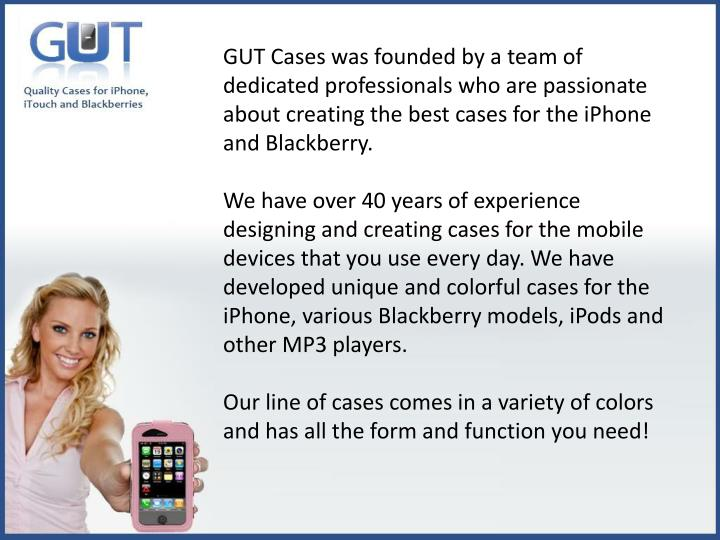 GUT Cases was founded by a team of dedicated professionals who are passionate about creating the best cases for the iPhone and Blackberry.