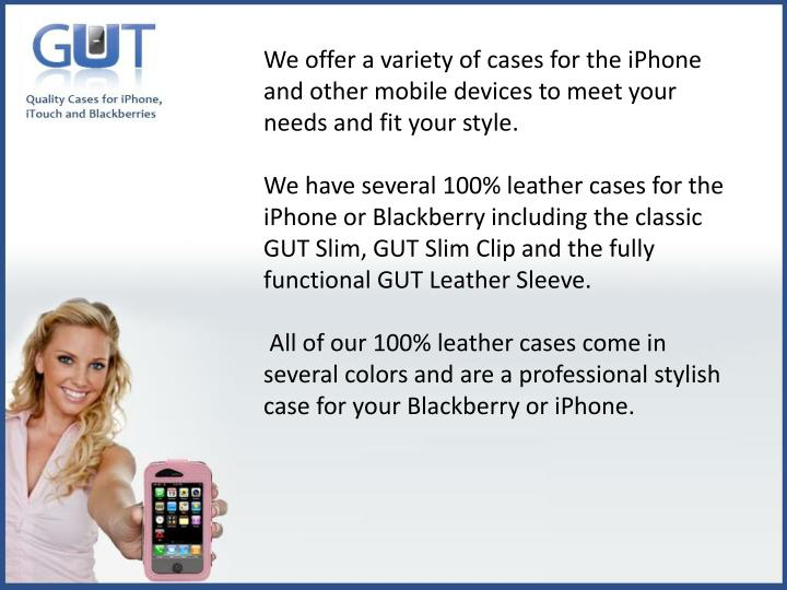 We offer a variety of cases for the iPhone and other mobile devices to meet your needs and fit your style.