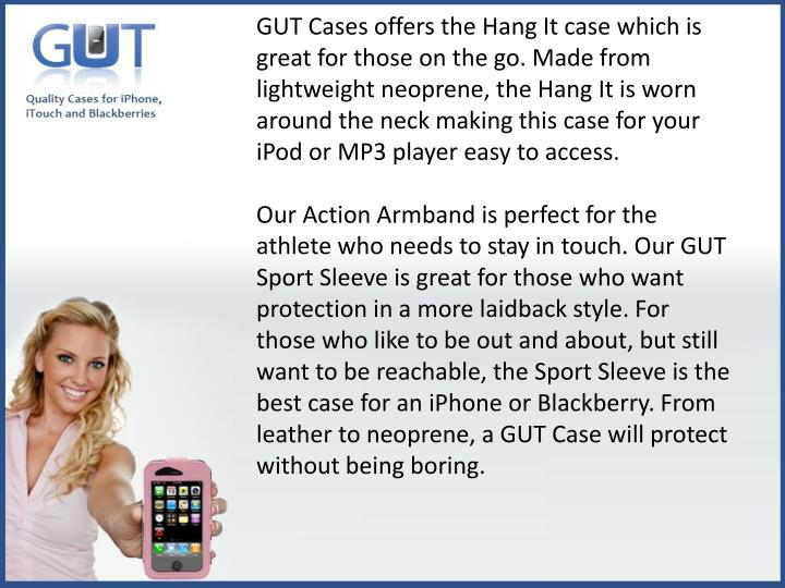 GUT Cases offers the Hang It case which is great for those on the go. Made from lightweight neoprene, the Hang It is worn around the neck making this case for your iPod or MP3 player easy to access.
