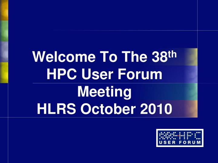 Welcome to the 38 th hpc user forum meeting hlrs october 2010