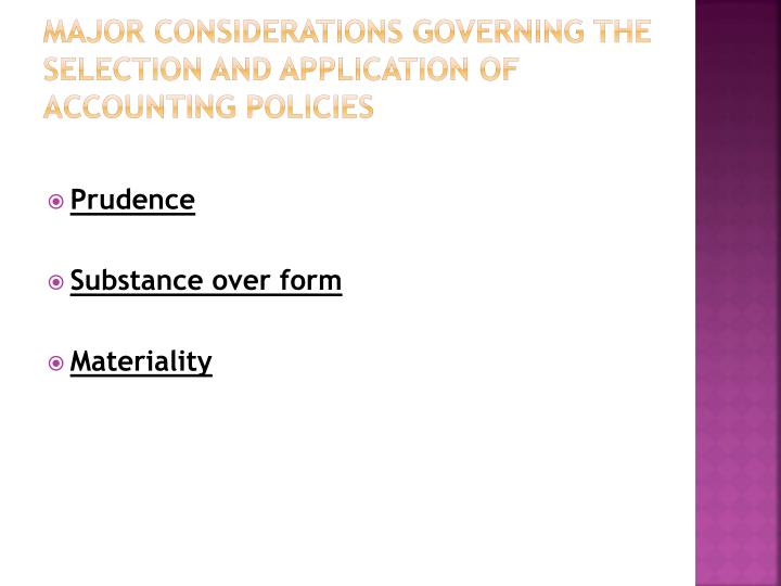 MAJOR CONSIDERATIONS GOVERNING THE SELECTION AND APPLICATION OF ACCOUNTING POLICIES