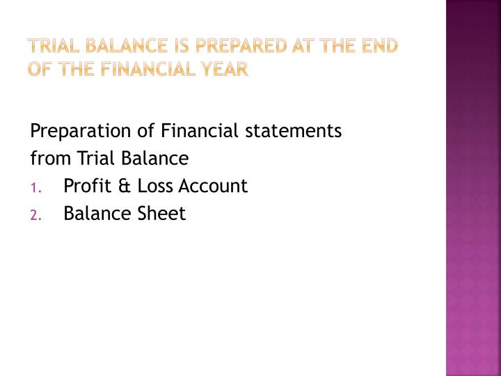 Trial Balance is prepared at the end of the financial year